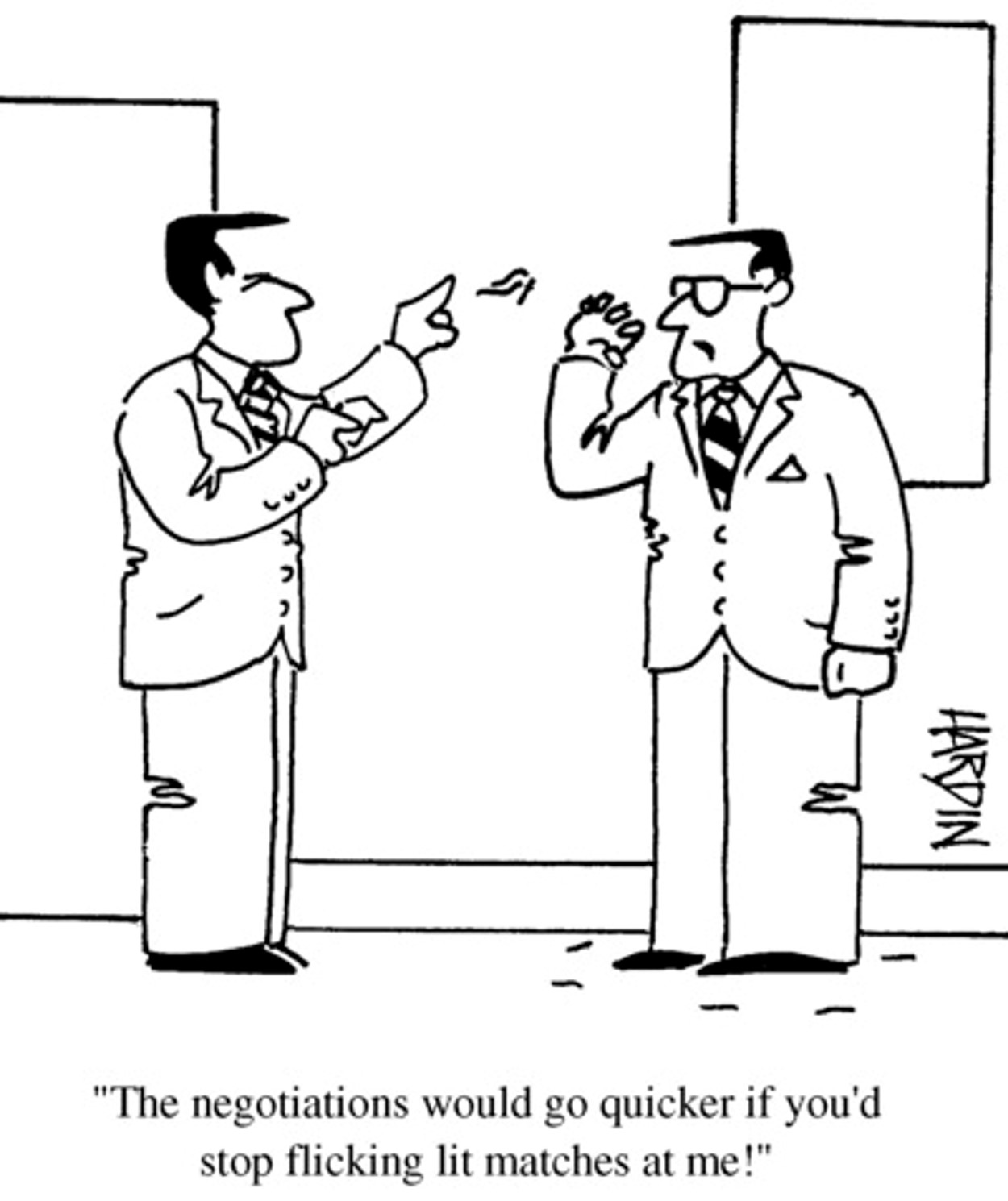 Cartoon, two men in suits, black and white sketch, one saying to the other, the negotiation would go a lot quicker if you stopped flicking lit matches at me