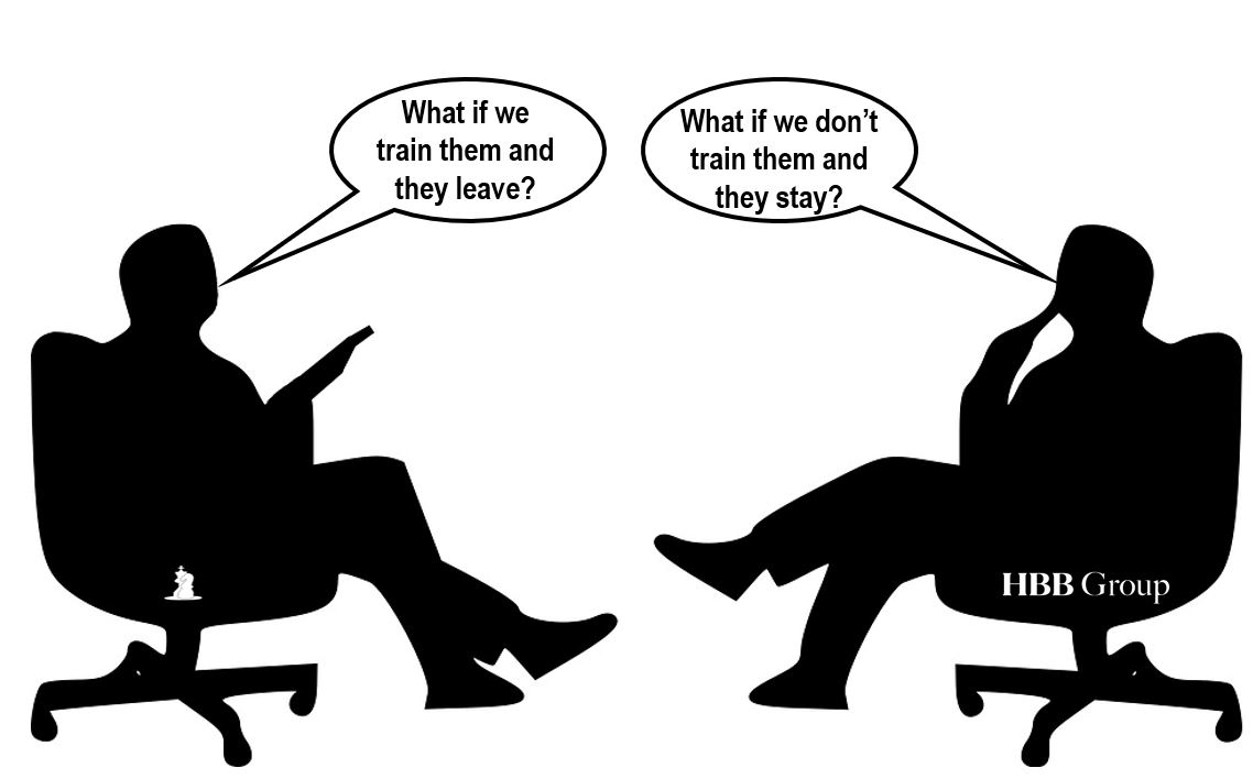 CFO: What happens if we train them and they leave? CEO: What happens if we don't and they stay?